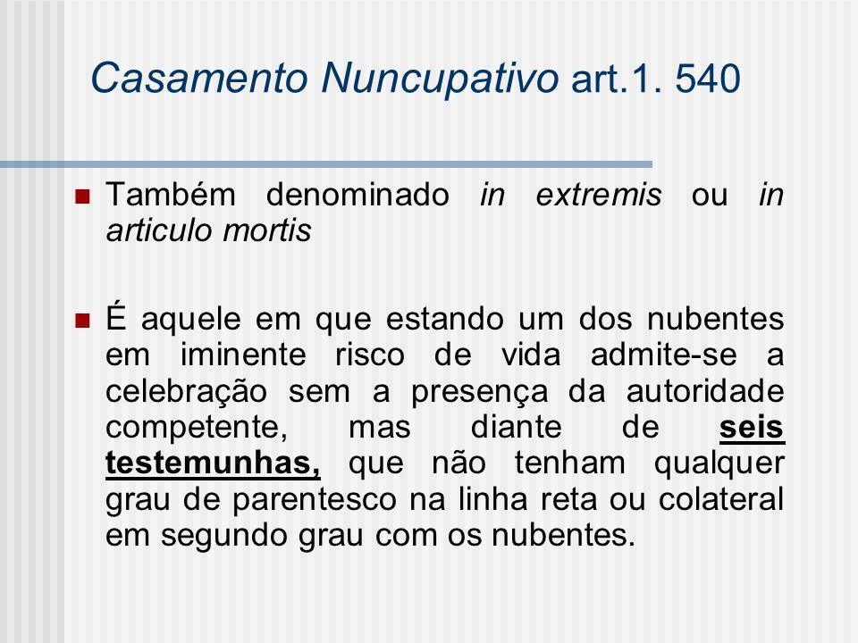 Casamento Nuncupativo art.1. 540 Também denominado in extremis ou in articulo mortis É aquele em que estando um dos nubentes em iminente risco de vida