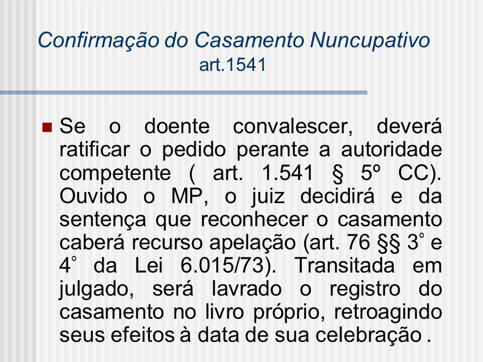 Confirmação do Casamento Nuncupativo art.1541 Se o doente convalescer, deverá ratificar o pedido perante a autoridade competente ( art. 1.541 § 5º CC)