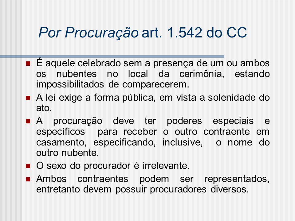 Por Procuração art. 1.542 do CC É aquele celebrado sem a presença de um ou ambos os nubentes no local da cerimônia, estando impossibilitados de compar