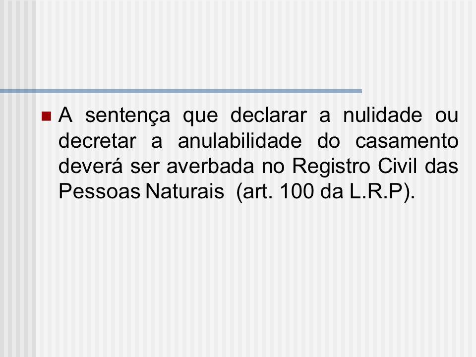 A sentença que declarar a nulidade ou decretar a anulabilidade do casamento deverá ser averbada no Registro Civil das Pessoas Naturais (art. 100 da L.