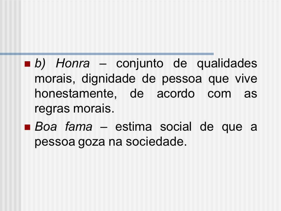 b) Honra – conjunto de qualidades morais, dignidade de pessoa que vive honestamente, de acordo com as regras morais. Boa fama – estima social de que a