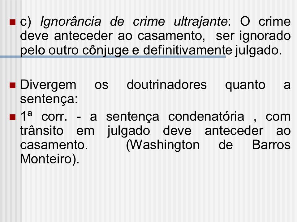 c) Ignorância de crime ultrajante: O crime deve anteceder ao casamento, ser ignorado pelo outro cônjuge e definitivamente julgado. Divergem os doutrin