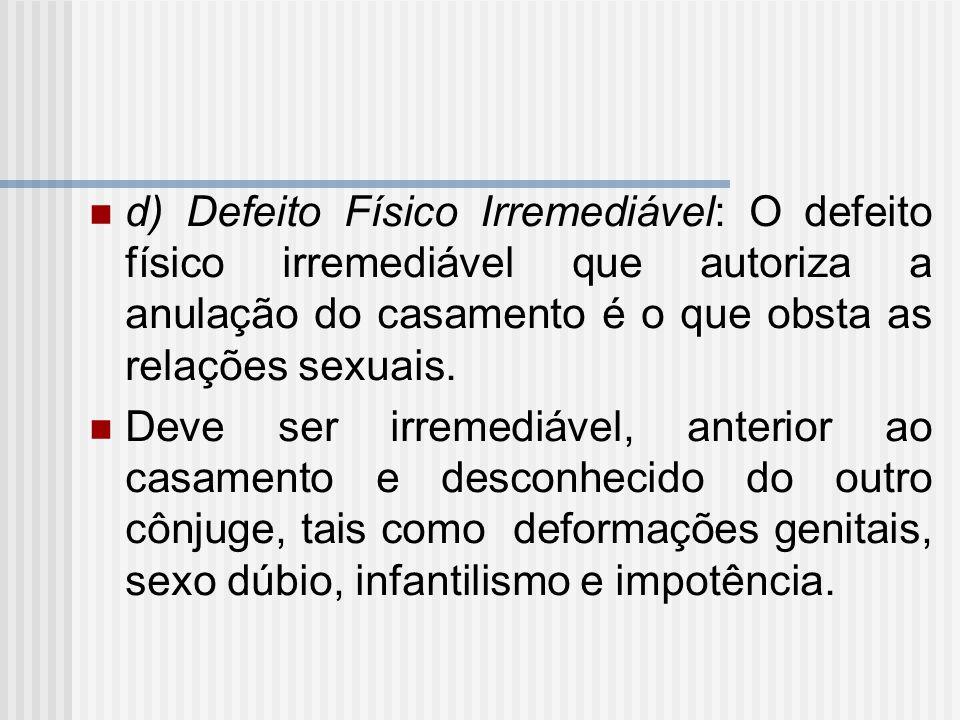 d) Defeito Físico Irremediável: O defeito físico irremediável que autoriza a anulação do casamento é o que obsta as relações sexuais. Deve ser irremed