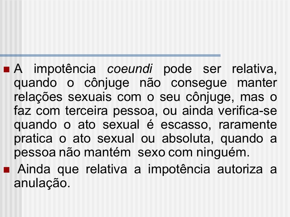 A impotência coeundi pode ser relativa, quando o cônjuge não consegue manter relações sexuais com o seu cônjuge, mas o faz com terceira pessoa, ou ain