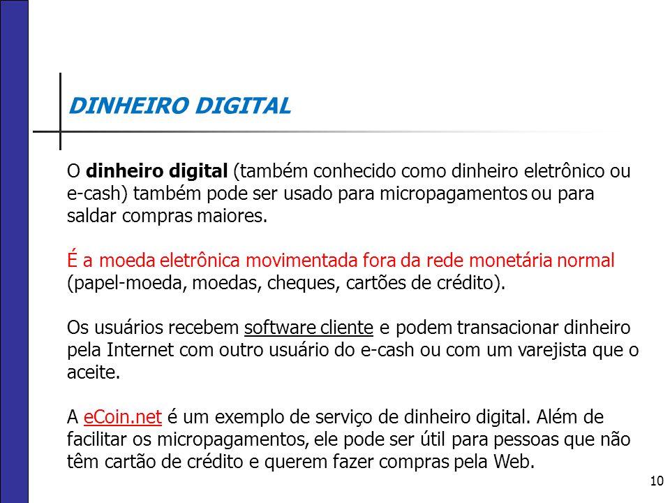 10 DINHEIRO DIGITAL O dinheiro digital (também conhecido como dinheiro eletrônico ou e-cash) também pode ser usado para micropagamentos ou para saldar
