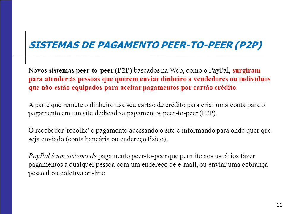 11 SISTEMAS DE PAGAMENTO PEER-TO-PEER (P2P) Novos sistemas peer-to-peer (P2P) baseados na Web, como o PayPal, surgiram para atender às pessoas que que