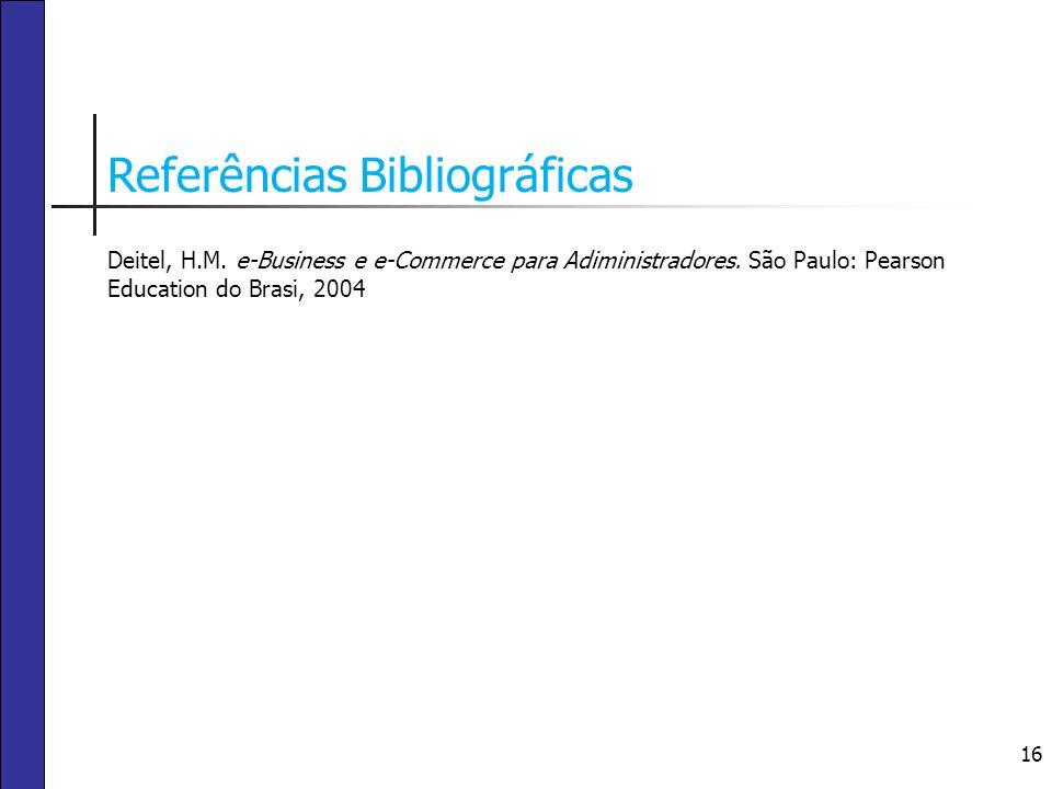 16 Referências Bibliográficas Deitel, H.M. e-Business e e-Commerce para Adiministradores. São Paulo: Pearson Education do Brasi, 2004