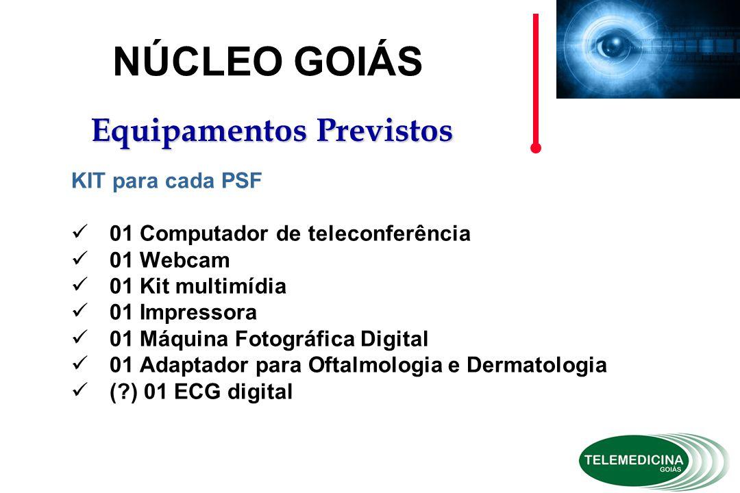 KIT para cada PSF 01 Computador de teleconferência 01 Webcam 01 Kit multimídia 01 Impressora 01 Máquina Fotográfica Digital 01 Adaptador para Oftalmologia e Dermatologia (?) 01 ECG digital NÚCLEO GOIÁS Equipamentos Previstos