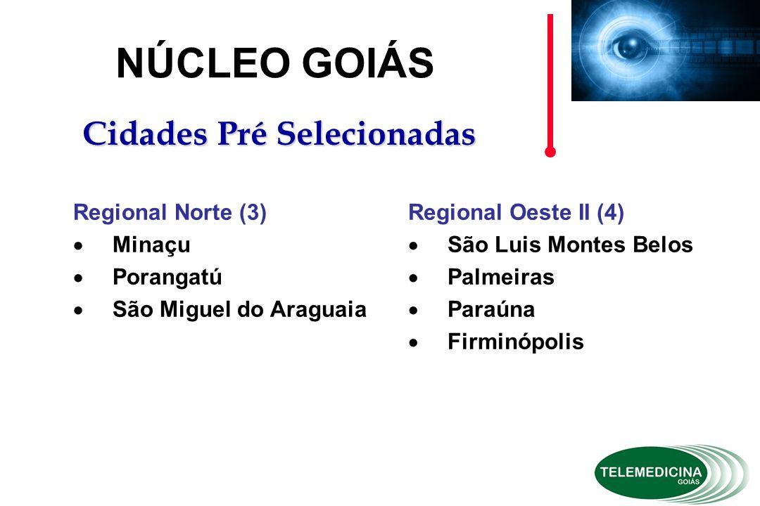 Regional Oeste II (4)  São Luis Montes Belos  Palmeiras  Paraúna  Firminópolis NÚCLEO GOIÁS Cidades Pré Selecionadas Regional Norte (3)  Minaçu  Porangatú  São Miguel do Araguaia