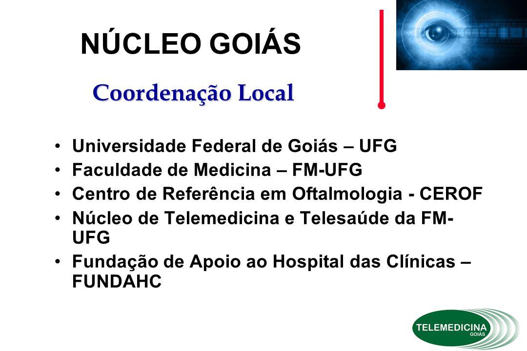 Universidade Federal de Goiás – UFG Faculdade de Medicina – FM-UFG Centro de Referência em Oftalmologia - CEROF Núcleo de Telemedicina e Telesaúde da FM- UFG Fundação de Apoio ao Hospital das Clínicas – FUNDAHC NÚCLEO GOIÁS Coordenação Local