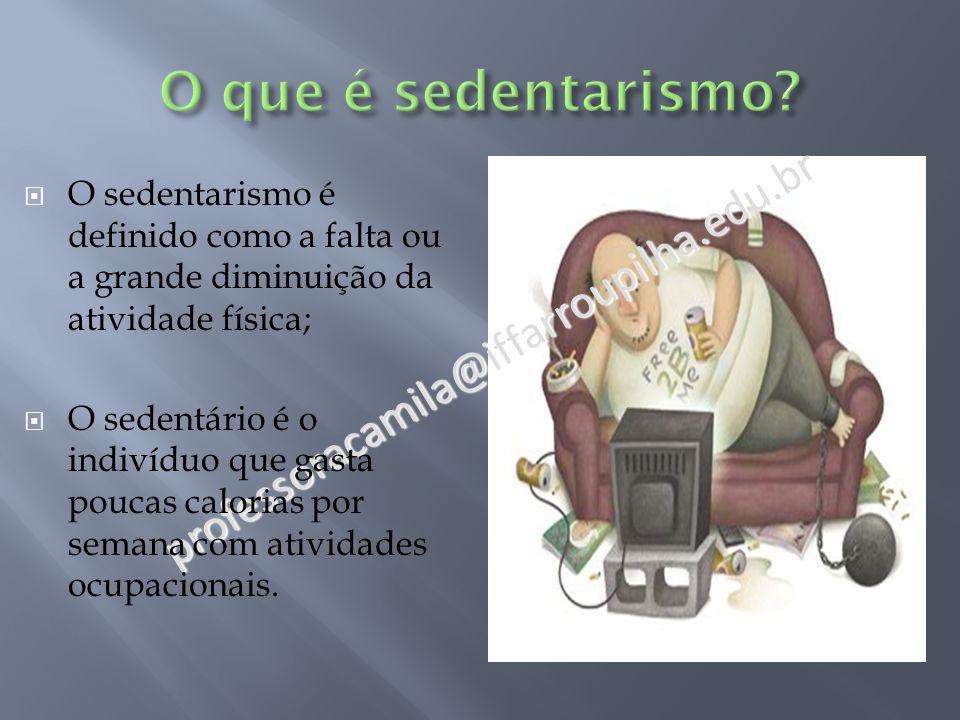 professoracamila@iffarroupilha.edu.br  O sedentarismo é definido como a falta ou a grande diminuição da atividade física;  O sedentário é o indivíduo que gasta poucas calorias por semana com atividades ocupacionais.