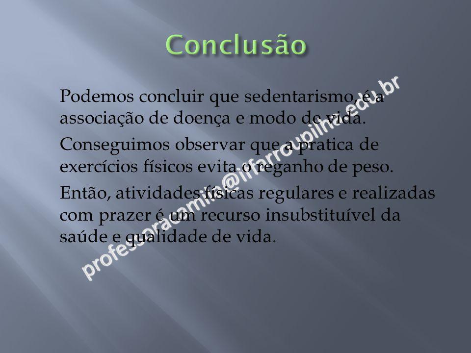 professoracamila@iffarroupilha.edu.br Podemos concluir que sedentarismo, é a associação de doença e modo de vida. Conseguimos observar que a pratica d