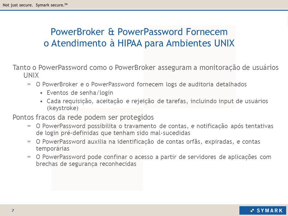 7 Tanto o PowerPassword como o PowerBroker asseguram a monitoração de usuários UNIX » O PowerBroker e o PowerPassword fornecem logs de auditoria detalhados Eventos de senha/login Cada requisição, aceitação e rejeição de tarefas, incluindo input de usuários (keystroke) Pontos fracos da rede podem ser protegidos » O PowerPassword possibilita o travamento de contas, e notificação após tentativas de login pré-definidas que tenham sido mal-sucedidas » O PowerPassword auxilia na identificação de contas orfãs, expiradas, e contas temporárias » O PowerPassword pode confinar o acesso a partir de servidores de aplicações com brechas de segurança reconhecidas PowerBroker & PowerPassword Fornecem o Atendimento à HIPAA para Ambientes UNIX