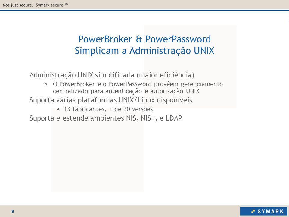 8 PowerBroker & PowerPassword Simplicam a Administração UNIX Administração UNIX simplificada (maior eficiência) » O PowerBroker e o PowerPassword provêem gerenciamento centralizado para autenticação e autorização UNIX Suporta várias plataformas UNIX/Linux disponíveis 13 fabricantes, + de 30 versões Suporta e estende ambientes NIS, NIS+, e LDAP