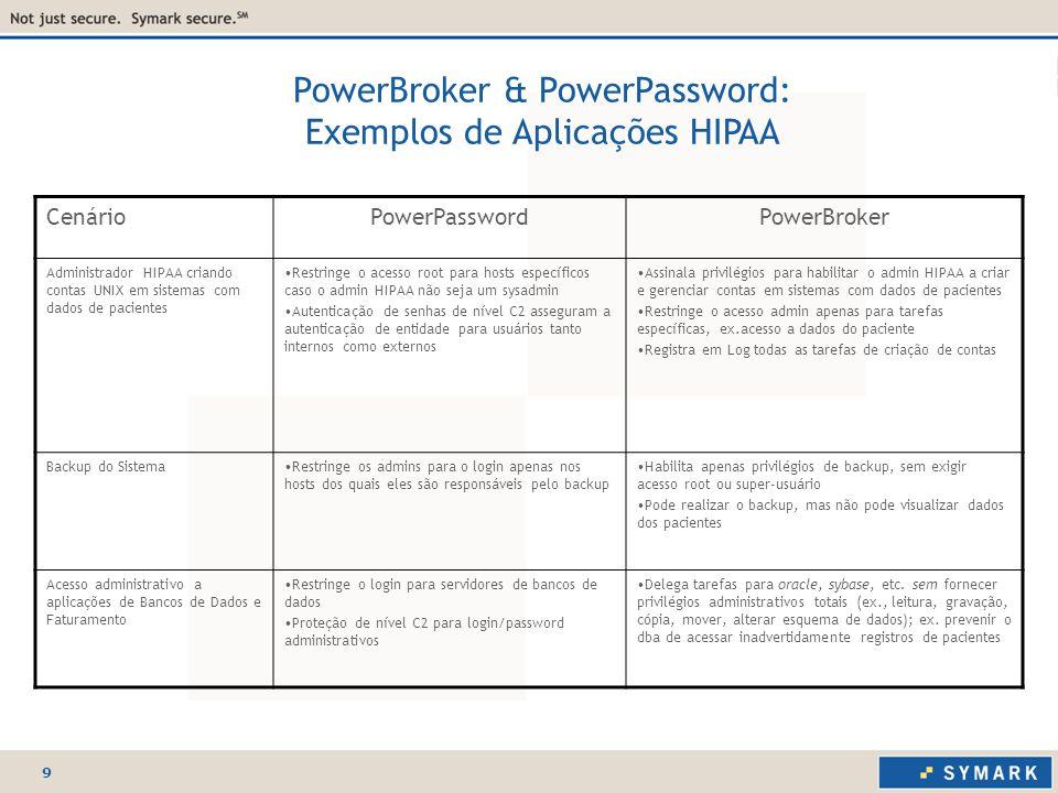 9 PowerBroker & PowerPassword: Exemplos de Aplicações HIPAA CenárioPowerPasswordPowerBroker Administrador HIPAA criando contas UNIX em sistemas com dados de pacientes Restringe o acesso root para hosts específicos caso o admin HIPAA não seja um sysadmin Autenticação de senhas de nível C2 asseguram a autenticação de entidade para usuários tanto internos como externos Assinala privilégios para habilitar o admin HIPAA a criar e gerenciar contas em sistemas com dados de pacientes Restringe o acesso admin apenas para tarefas específicas, ex.acesso a dados do paciente Registra em Log todas as tarefas de criação de contas Backup do SistemaRestringe os admins para o login apenas nos hosts dos quais eles são responsáveis pelo backup Habilita apenas privilégios de backup, sem exigir acesso root ou super-usuário Pode realizar o backup, mas não pode visualizar dados dos pacientes Acesso administrativo a aplicações de Bancos de Dados e Faturamento Restringe o login para servidores de bancos de dados Proteção de nível C2 para login/password administrativos Delega tarefas para oracle, sybase, etc.
