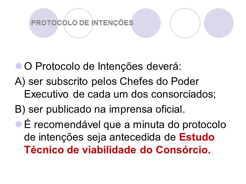 PROTOCOLO DE INTENÇÕES O Protocolo de Intenções deverá: A) ser subscrito pelos Chefes do Poder Executivo de cada um dos consorciados; B) ser publicado na imprensa oficial.