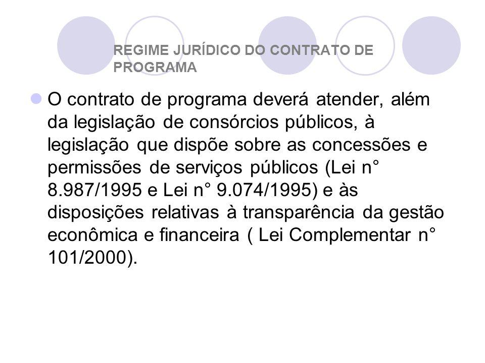 REGIME JURÍDICO DO CONTRATO DE PROGRAMA O contrato de programa deverá atender, além da legislação de consórcios públicos, à legislação que dispõe sobre as concessões e permissões de serviços públicos (Lei n° 8.987/1995 e Lei n° 9.074/1995) e às disposições relativas à transparência da gestão econômica e financeira ( Lei Complementar n° 101/2000).