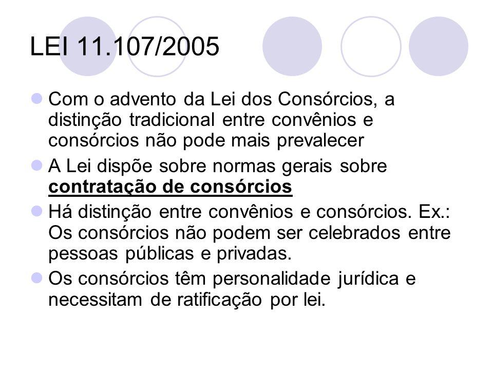LEI 11.107/2005 Com o advento da Lei dos Consórcios, a distinção tradicional entre convênios e consórcios não pode mais prevalecer A Lei dispõe sobre normas gerais sobre contratação de consórcios Há distinção entre convênios e consórcios.