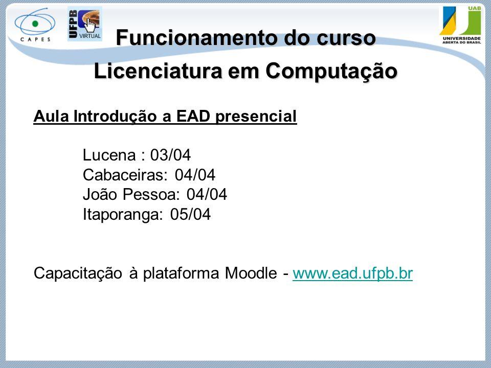 Funcionamento do curso Licenciatura em Computação Aula Introdução a EAD presencial Lucena : 03/04 Cabaceiras: 04/04 João Pessoa: 04/04 Itaporanga: 05/