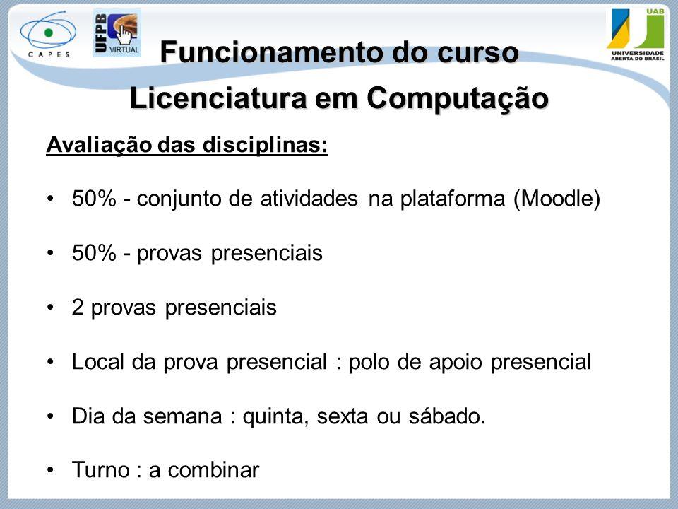Funcionamento do curso Licenciatura em Computação Avaliação das disciplinas: 50% - conjunto de atividades na plataforma (Moodle) 50% - provas presenci