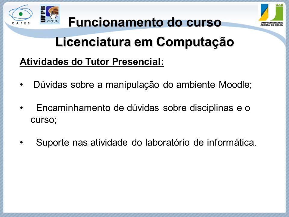 Funcionamento do curso Licenciatura em Computação Atividades do Tutor Presencial: Dúvidas sobre a manipulação do ambiente Moodle; Encaminhamento de dú
