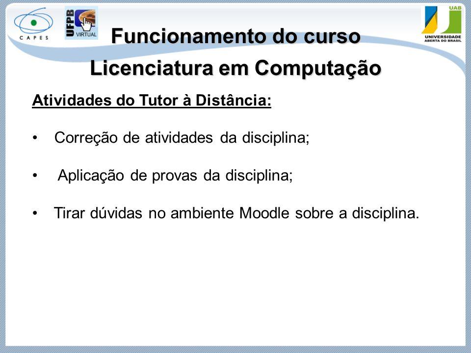 Funcionamento do curso Licenciatura em Computação Atividades do Tutor à Distância: Correção de atividades da disciplina; Aplicação de provas da discip