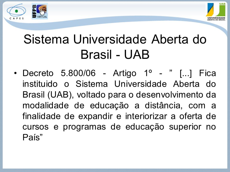 """Sistema Universidade Aberta do Brasil - UAB Decreto 5.800/06 - Artigo 1º - """" [...] Fica instituido o Sistema Universidade Aberta do Brasil (UAB), volt"""