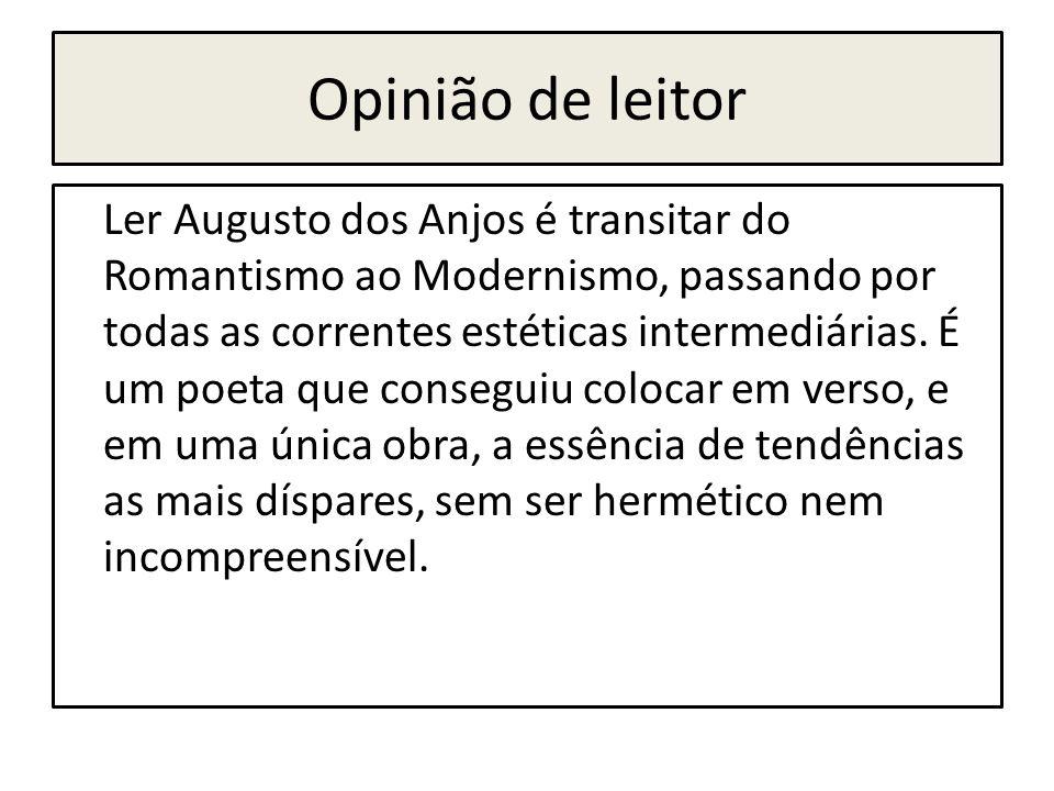 Opinião de leitor Ler Augusto dos Anjos é transitar do Romantismo ao Modernismo, passando por todas as correntes estéticas intermediárias. É um poeta