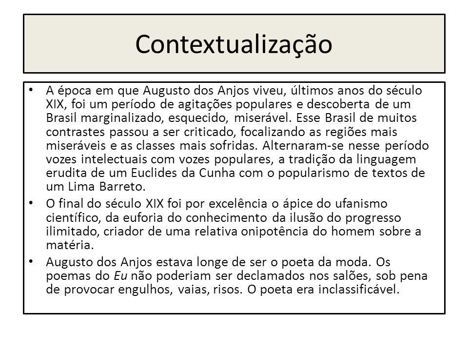 Contextualização A época em que Augusto dos Anjos viveu, últimos anos do século XIX, foi um período de agitações populares e descoberta de um Brasil m