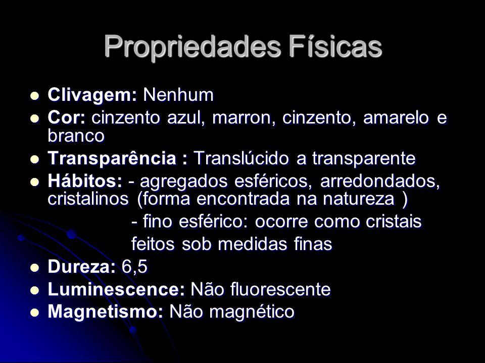 Propriedades Físicas Clivagem: Nenhum Clivagem: Nenhum Cor: cinzento azul, marron, cinzento, amarelo e branco Cor: cinzento azul, marron, cinzento, amarelo e branco Transparência : Translúcido a transparente Transparência : Translúcido a transparente Hábitos: - agregados esféricos, arredondados, cristalinos (forma encontrada na natureza ) Hábitos: - agregados esféricos, arredondados, cristalinos (forma encontrada na natureza ) - fino esférico: ocorre como cristais - fino esférico: ocorre como cristais feitos sob medidas finas feitos sob medidas finas Dureza: 6,5 Dureza: 6,5 Luminescence: Não fluorescente Luminescence: Não fluorescente Magnetismo: Não magnético Magnetismo: Não magnético