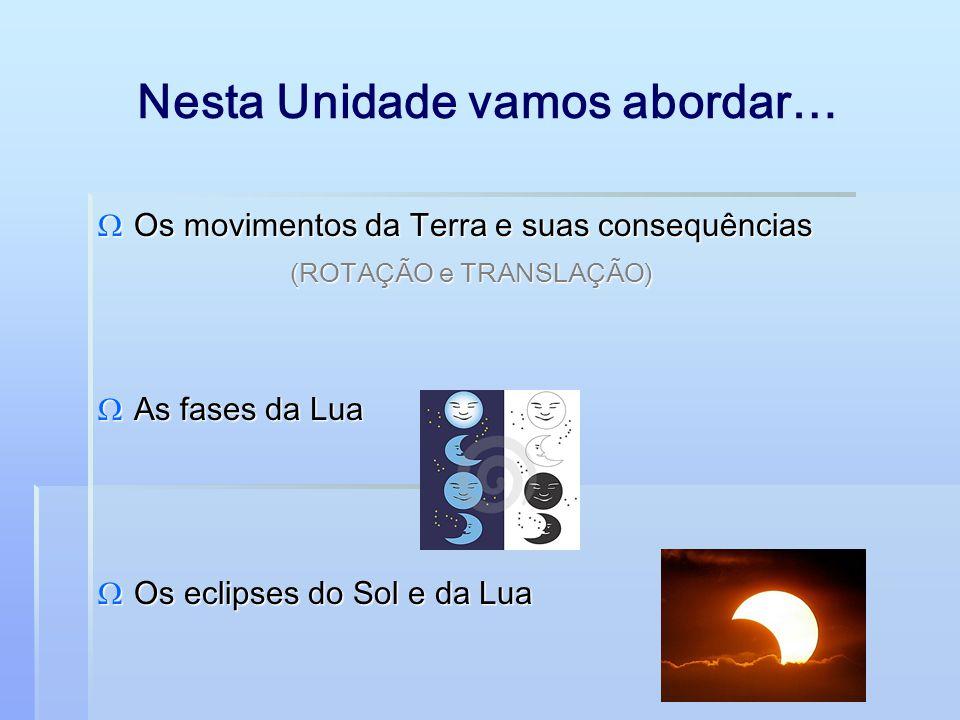Nesta Unidade vamos abordar…  Os movimentos da Terra e suas consequências (ROTAÇÃO e TRANSLAÇÃO)  As fases da Lua  Os eclipses do Sol e da Lua
