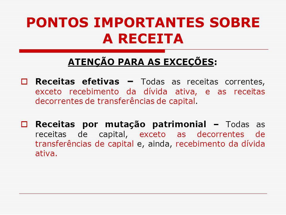 PONTOS IMPORTANTES SOBRE A RECEITA ATENÇÃO PARA AS EXCEÇÕES:  Receitas efetivas – Todas as receitas correntes, exceto recebimento da dívida ativa, e