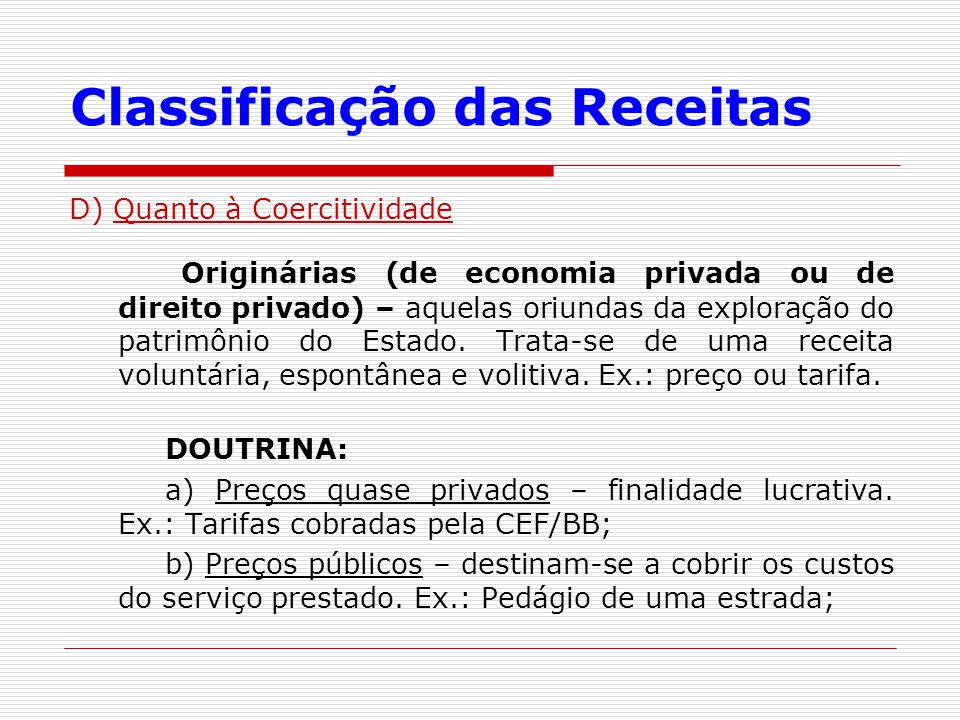 Classificação das Receitas D) Quanto à Coercitividade Originárias (de economia privada ou de direito privado) – aquelas oriundas da exploração do patr