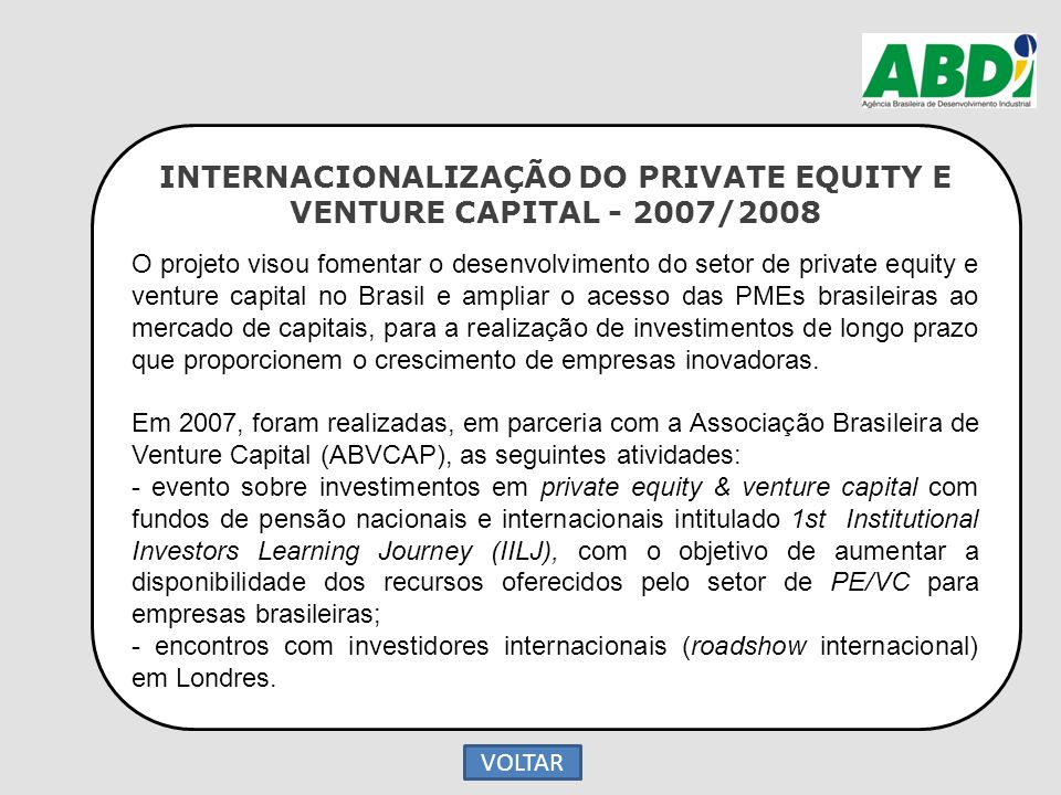 INTERNACIONALIZAÇÃO DO PRIVATE EQUITY E VENTURE CAPITAL - 2007/2008 O projeto visou fomentar o desenvolvimento do setor de private equity e venture ca
