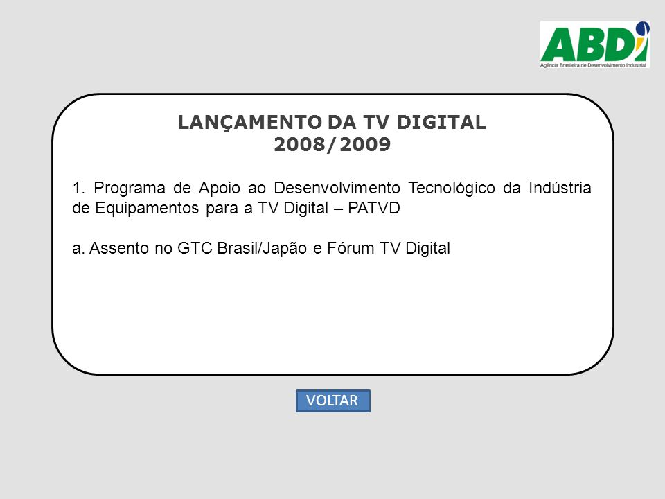 LANÇAMENTO DA TV DIGITAL 2008/2009 1. Programa de Apoio ao Desenvolvimento Tecnológico da Indústria de Equipamentos para a TV Digital – PATVD a. Assen