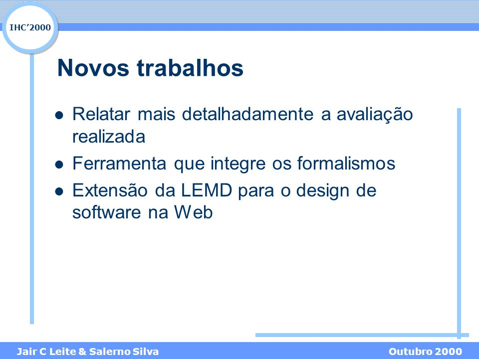 IHC'2000 Jair C Leite & Salerno SilvaOutubro 2000 Novos trabalhos Relatar mais detalhadamente a avaliação realizada Ferramenta que integre os formalismos Extensão da LEMD para o design de software na Web