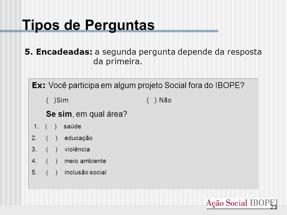 21 Tipos de Perguntas 5. Encadeadas: a segunda pergunta depende da resposta da primeira. Ex: Você participa em algum projeto Social fora do IBOPE? ( )