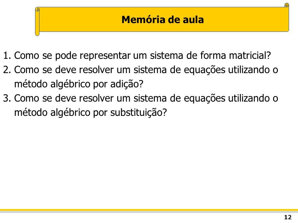 12 Memória de aula 1.Como se pode representar um sistema de forma matricial? 2.Como se deve resolver um sistema de equações utilizando o método algébr