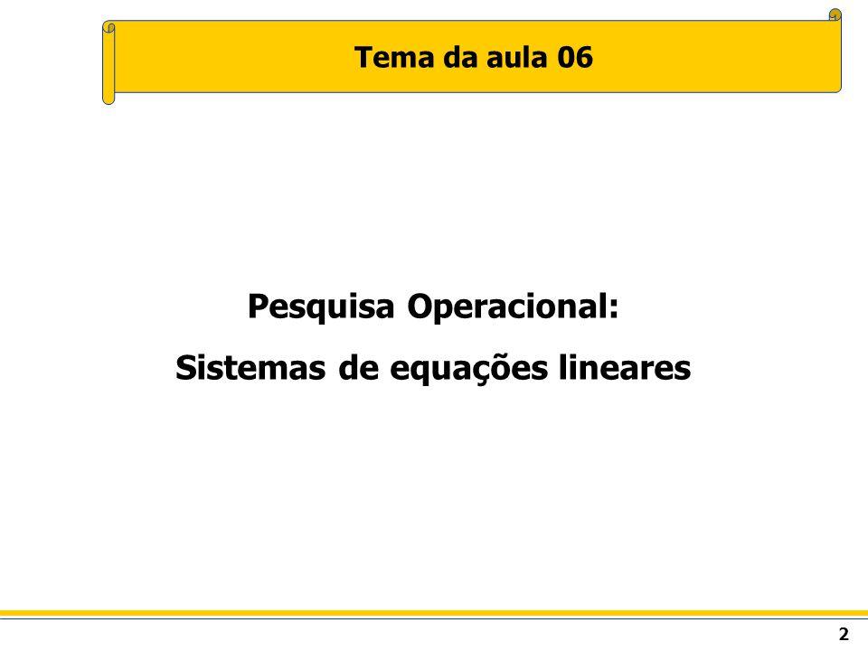 2 Tema da aula 06 Pesquisa Operacional: Sistemas de equações lineares