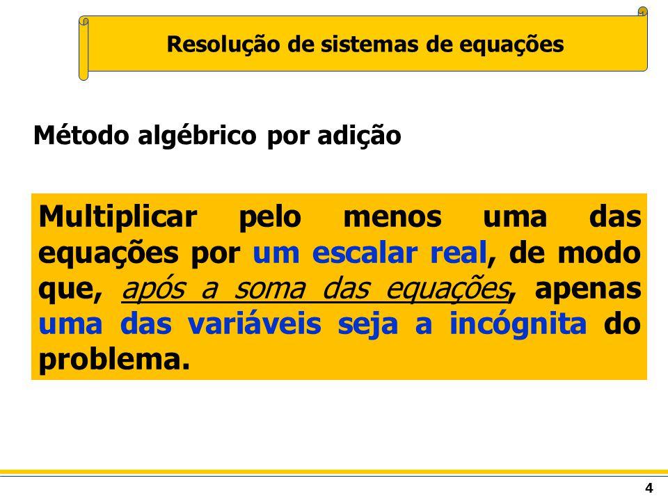 4 Resolução de sistemas de equações Método algébrico por adição Multiplicar pelo menos uma das equações por um escalar real, de modo que, após a soma