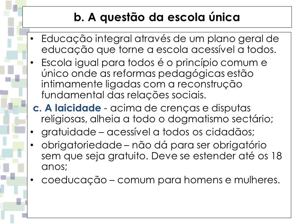b. A questão da escola única Educação integral através de um plano geral de educação que torne a escola acessível a todos. Escola igual para todos é o