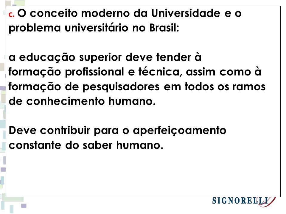 c. O conceito moderno da Universidade e o problema universitário no Brasil: a educação superior deve tender à formação profissional e técnica, assim c