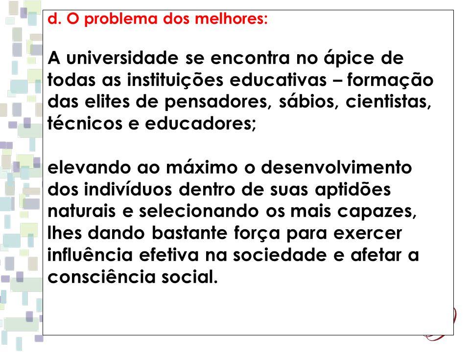 d. O problema dos melhores: A universidade se encontra no ápice de todas as instituições educativas – formação das elites de pensadores, sábios, cient