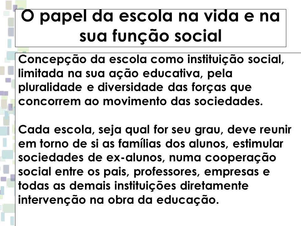 O papel da escola na vida e na sua função social Concepção da escola como instituição social, limitada na sua ação educativa, pela pluralidade e diver