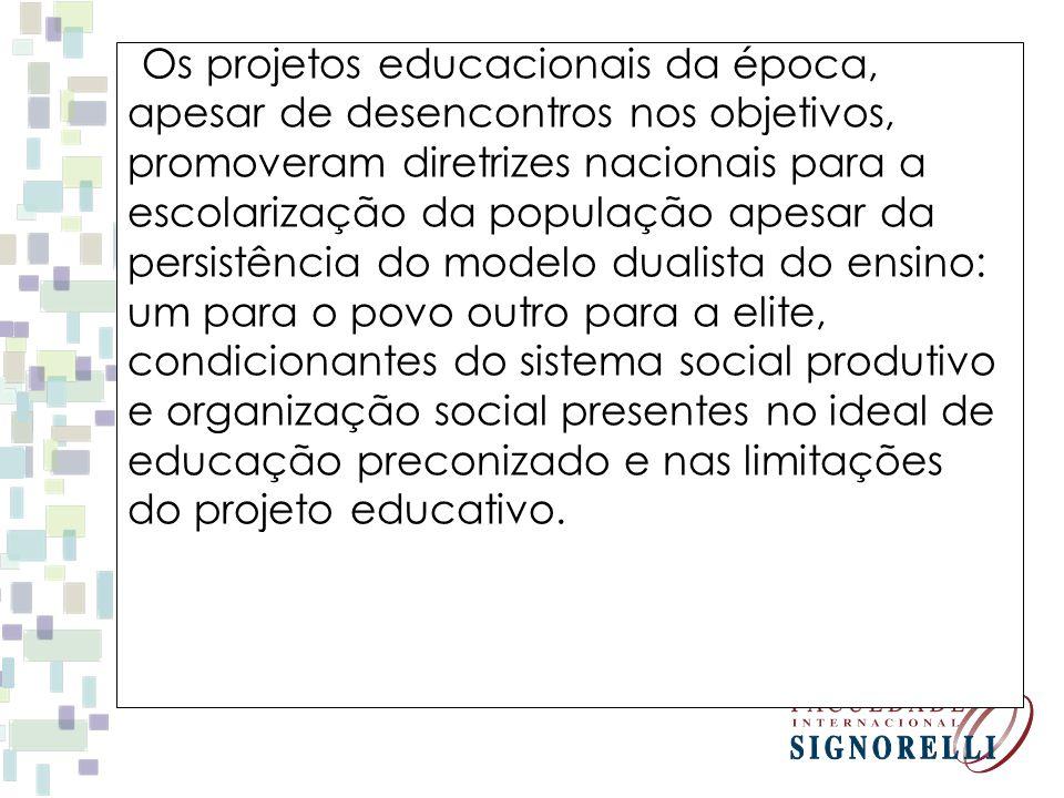 Os projetos educacionais da época, apesar de desencontros nos objetivos, promoveram diretrizes nacionais para a escolarização da população apesar da p