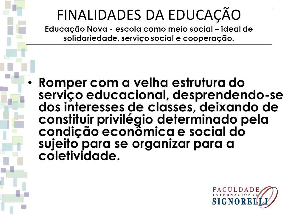 FINALIDADES DA EDUCAÇÃO Educação Nova - escola como meio social – ideal de solidariedade, serviço social e cooperação. Romper com a velha estrutura do