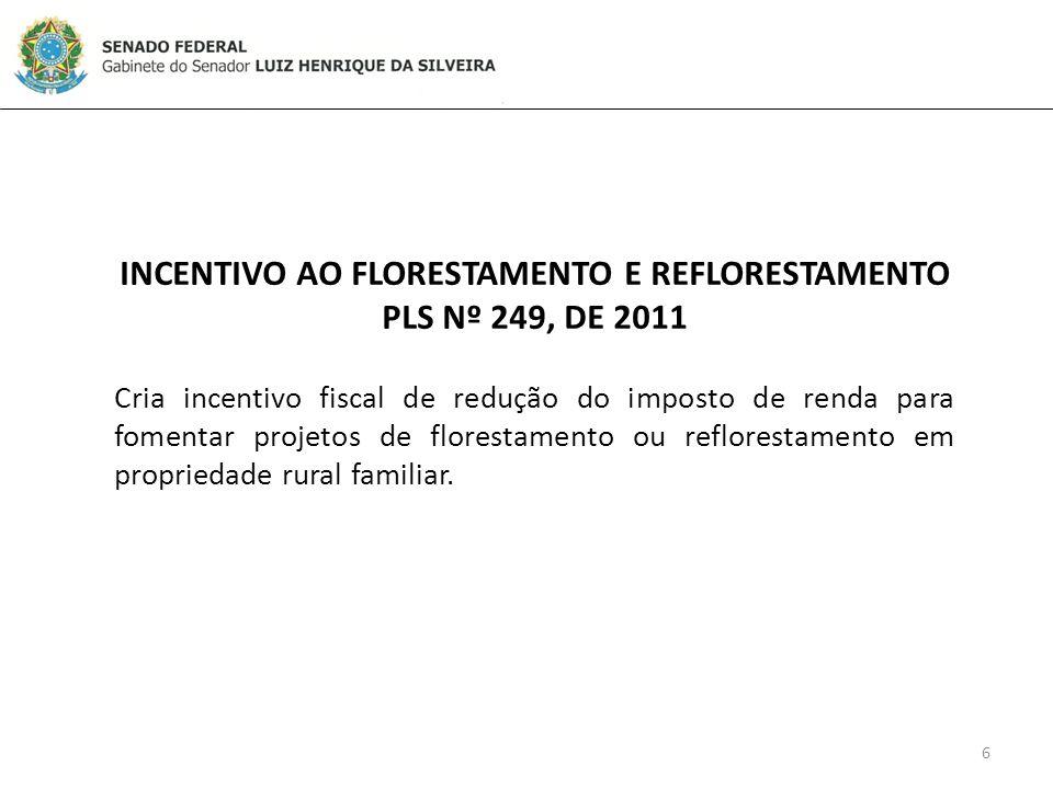 6 INCENTIVO AO FLORESTAMENTO E REFLORESTAMENTO PLS Nº 249, DE 2011 Cria incentivo fiscal de redução do imposto de renda para fomentar projetos de florestamento ou reflorestamento em propriedade rural familiar.