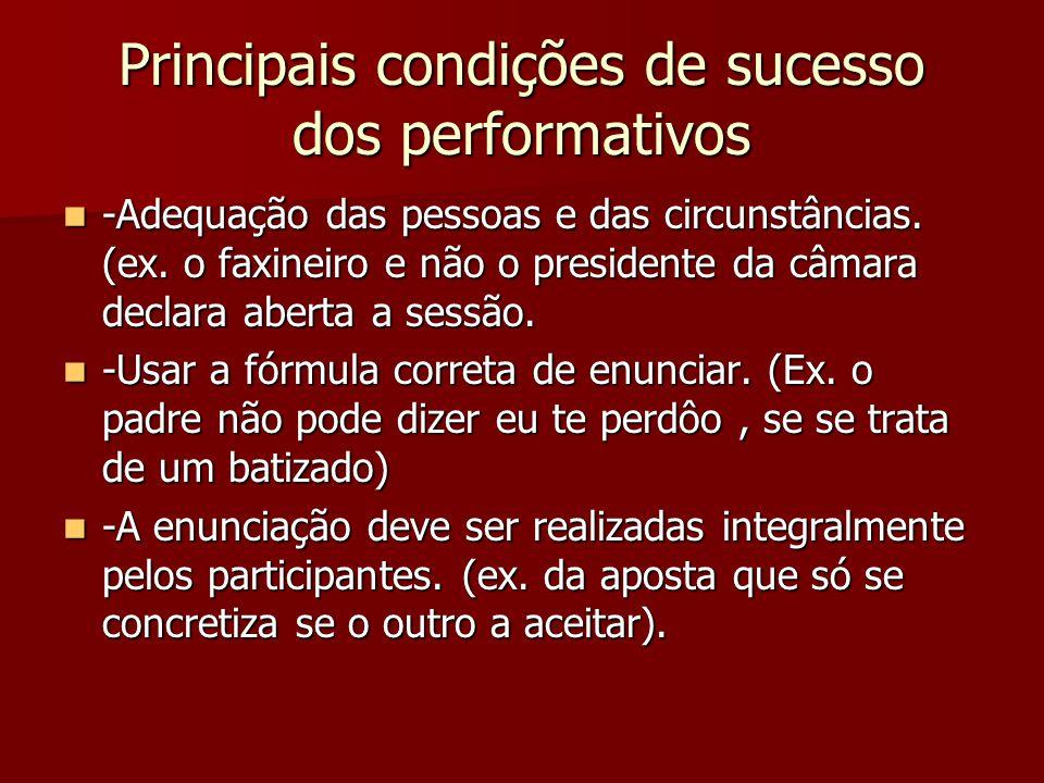 Principais condições de sucesso dos performativos -Adequação das pessoas e das circunstâncias. (ex. o faxineiro e não o presidente da câmara declara a