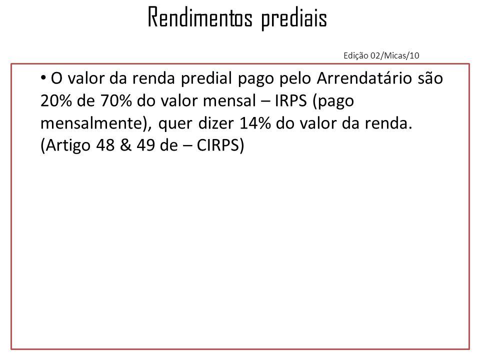 Rendimentos prediais Edição 02/Micas/10 O valor da renda predial pago pelo Arrendatário são 20% de 70% do valor mensal – IRPS (pago mensalmente), quer