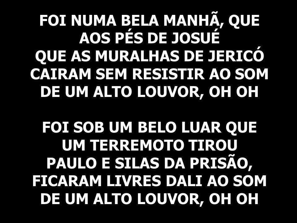 FOI NUMA BELA MANHÃ, QUE AOS PÉS DE JOSUÉ QUE AS MURALHAS DE JERICÓ CAIRAM SEM RESISTIR AO SOM DE UM ALTO LOUVOR, OH OH FOI SOB UM BELO LUAR QUE UM TERREMOTO TIROU PAULO E SILAS DA PRISÃO, FICARAM LIVRES DALI AO SOM DE UM ALTO LOUVOR, OH OH